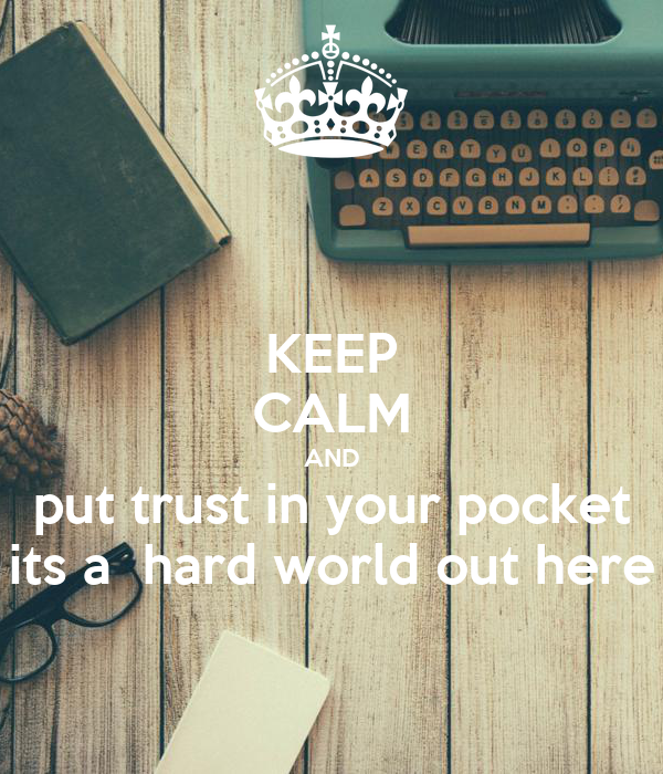 KEEP CALM AND put trust in your pocket its a  hard world out here