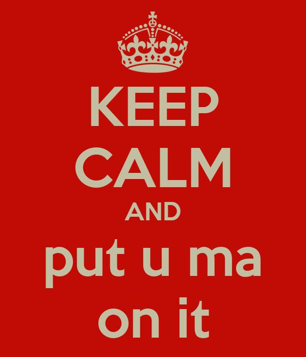 KEEP CALM AND put u ma on it