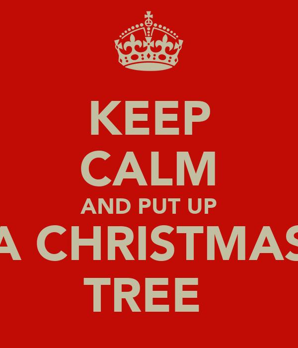 KEEP CALM AND PUT UP A CHRISTMAS TREE