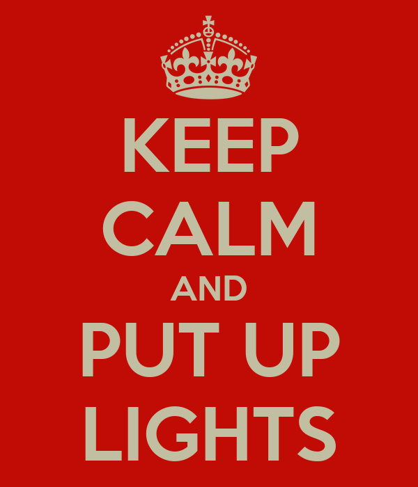 KEEP CALM AND PUT UP LIGHTS