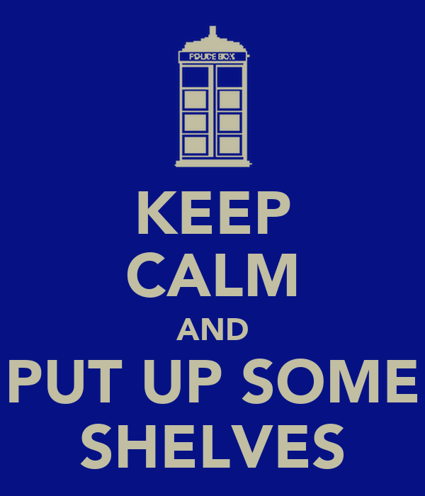 KEEP CALM AND PUT UP SOME SHELVES