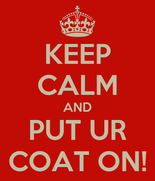KEEP CALM AND PUT UR COAT ON!