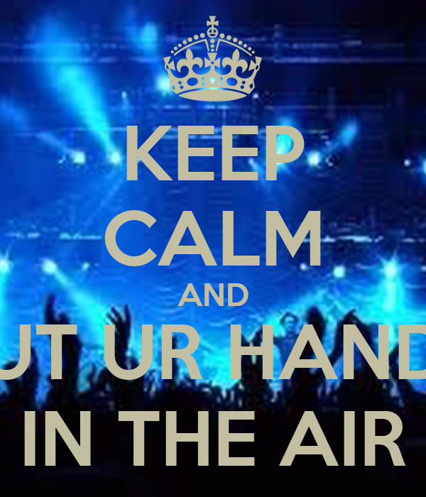 KEEP CALM AND PUT UR HANDS IN THE AIR