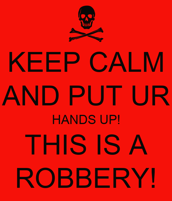 KEEP CALM AND PUT UR HANDS UP! THIS IS A ROBBERY!