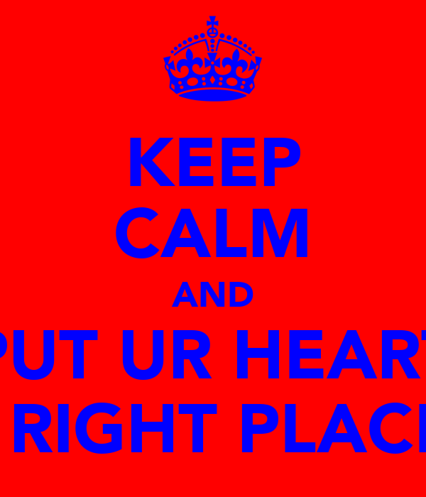 KEEP CALM AND PUT UR HEART IN D RIGHT PLACE !xx