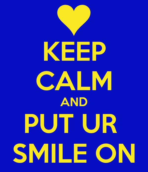 KEEP CALM AND PUT UR  SMILE ON