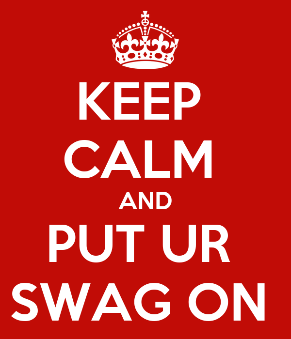 KEEP  CALM  AND PUT UR  SWAG ON