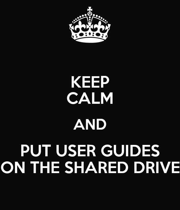 KEEP CALM AND PUT USER GUIDES ON THE SHARED DRIVE
