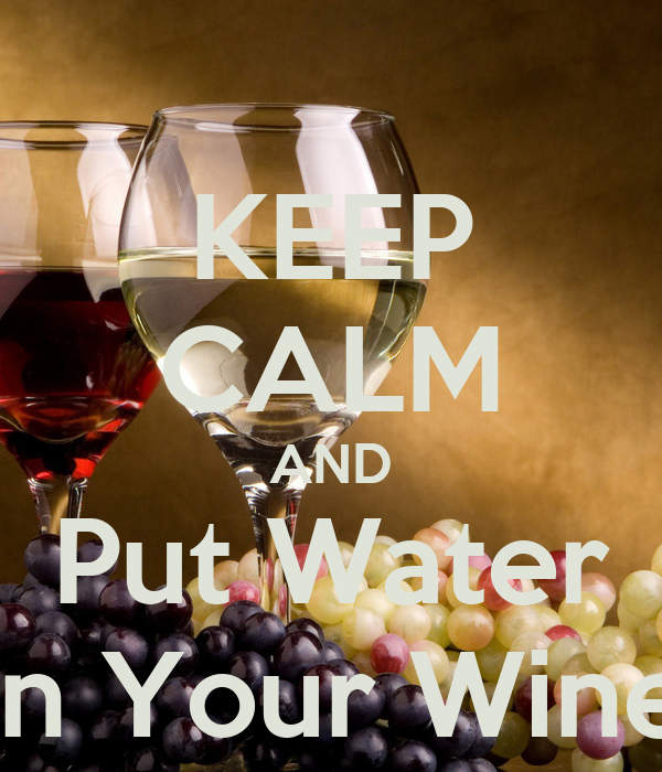 KEEP CALM AND Put Water In Your Wine