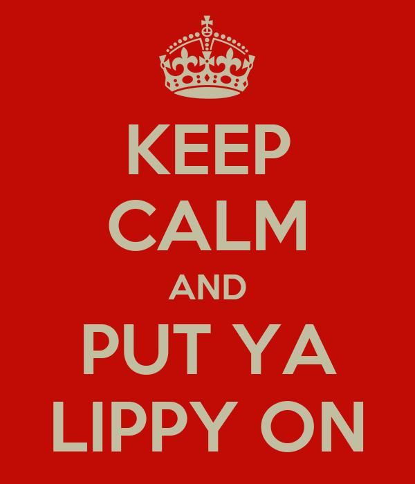 KEEP CALM AND PUT YA LIPPY ON
