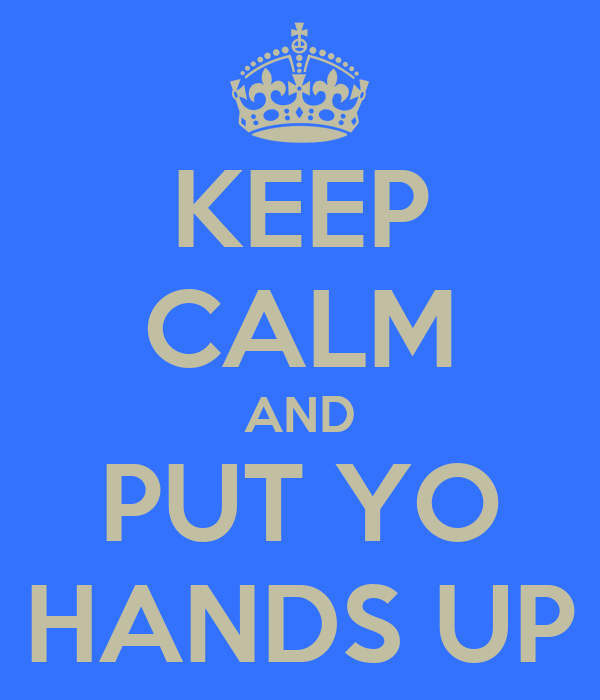 KEEP CALM AND PUT YO HANDS UP