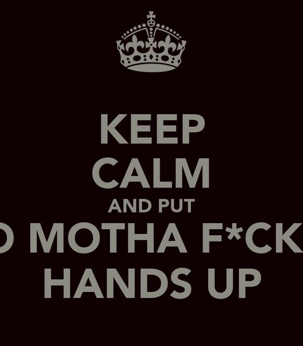 KEEP CALM AND PUT YO MOTHA F*CKIN HANDS UP