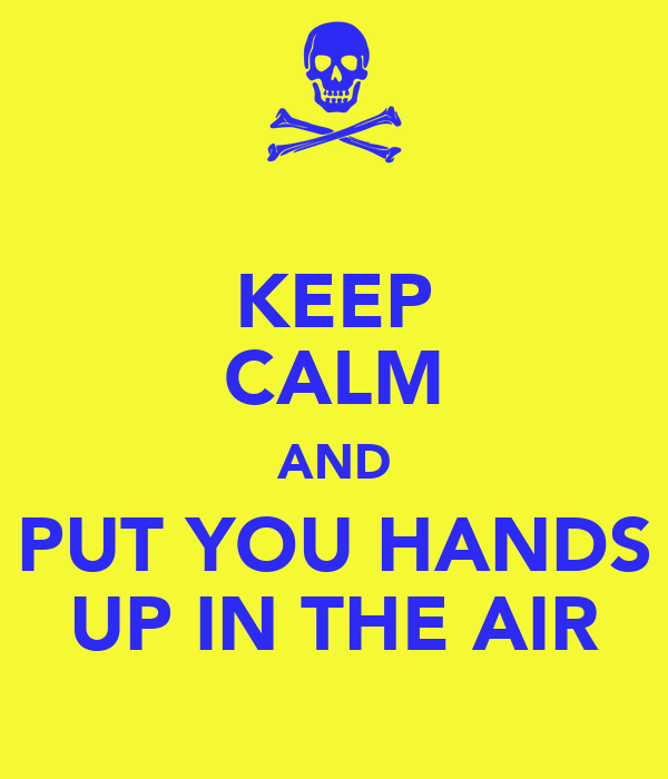 KEEP CALM AND PUT YOU HANDS UP IN THE AIR