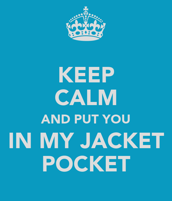 KEEP CALM AND PUT YOU IN MY JACKET POCKET