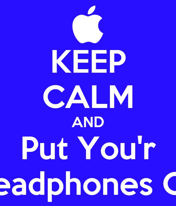 KEEP CALM AND Put You'r Headphones On