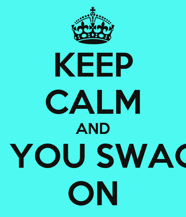KEEP CALM AND PUT YOU SWAGG™ ON