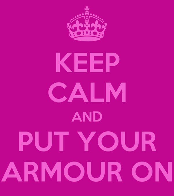 KEEP CALM AND PUT YOUR ARMOUR ON