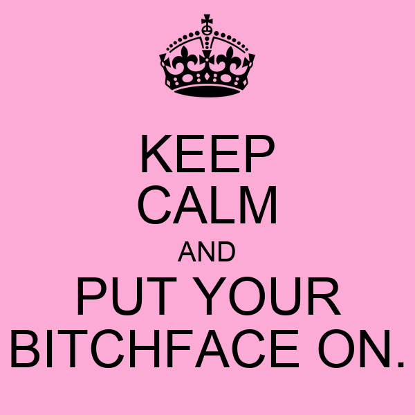 KEEP CALM AND PUT YOUR BITCHFACE ON.
