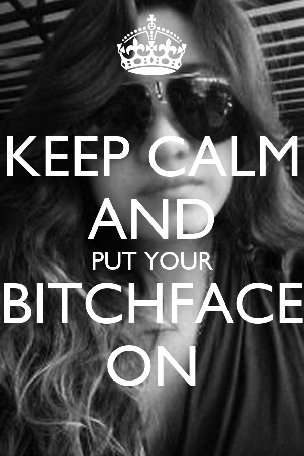 KEEP CALM AND PUT YOUR BITCHFACE ON