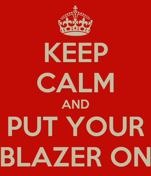KEEP CALM AND PUT YOUR BLAZER ON
