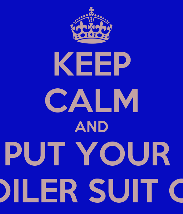 KEEP CALM AND PUT YOUR  BOILER SUIT ON