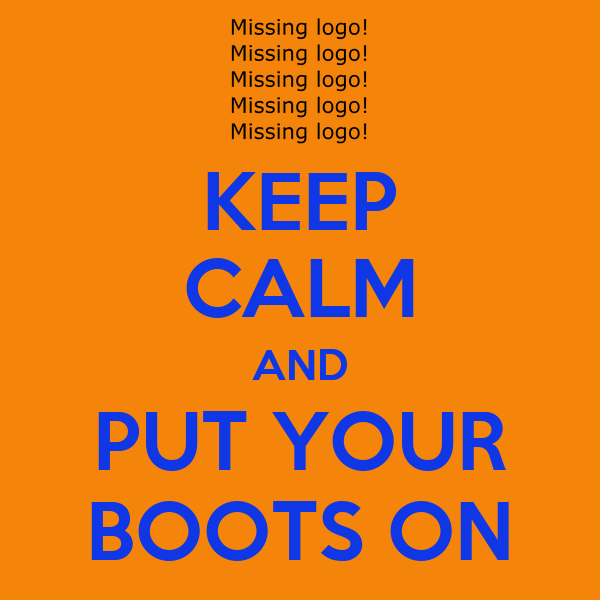 KEEP CALM AND PUT YOUR BOOTS ON