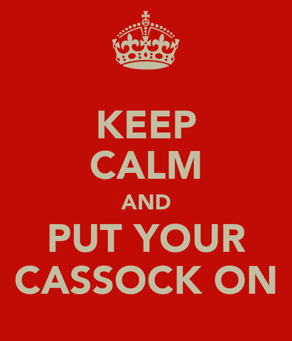KEEP CALM AND PUT YOUR CASSOCK ON