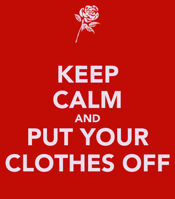 KEEP CALM AND PUT YOUR CLOTHES OFF
