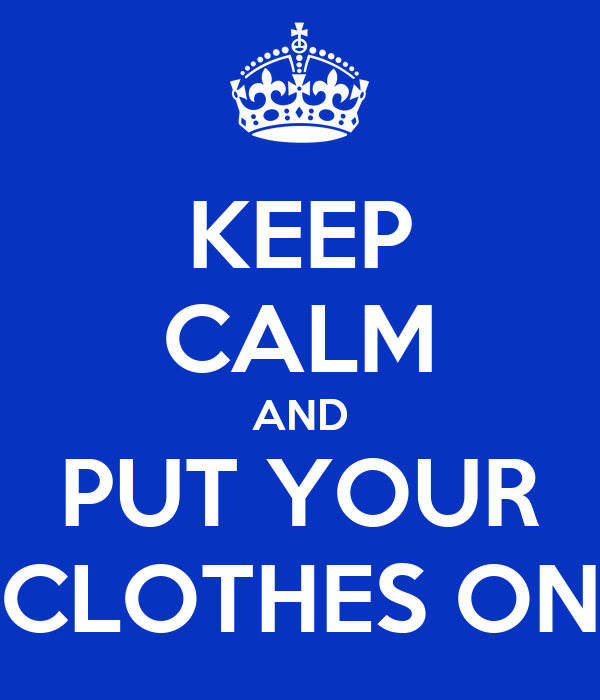 KEEP CALM AND PUT YOUR CLOTHES ON