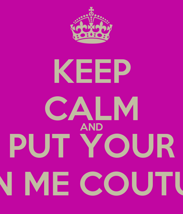 KEEP CALM AND PUT YOUR CROWN ME COUTURE ON