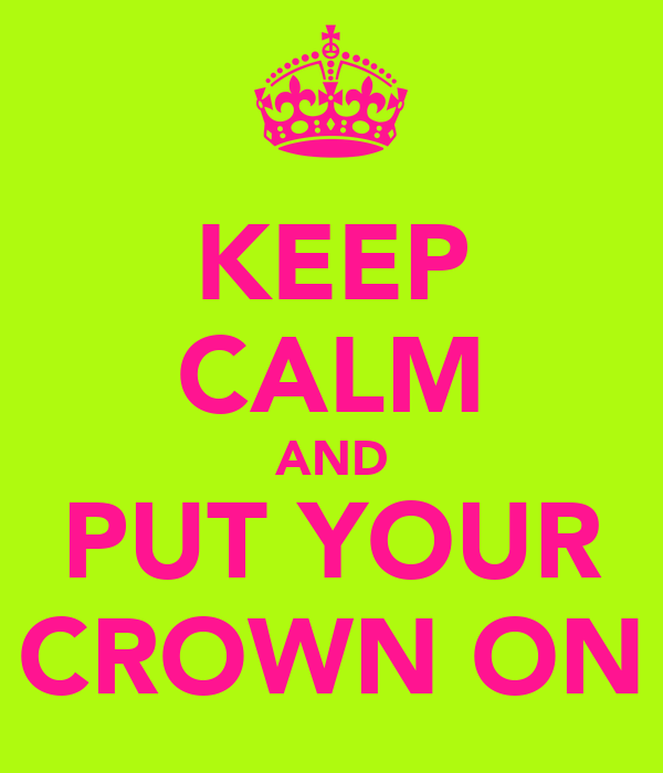 KEEP CALM AND PUT YOUR CROWN ON