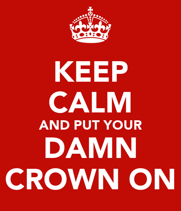 KEEP CALM AND PUT YOUR DAMN CROWN ON