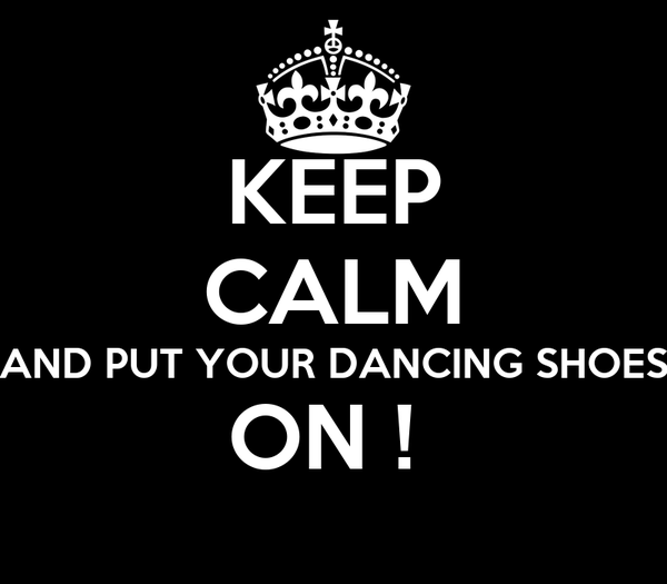 KEEP CALM AND PUT YOUR DANCING SHOES ON !