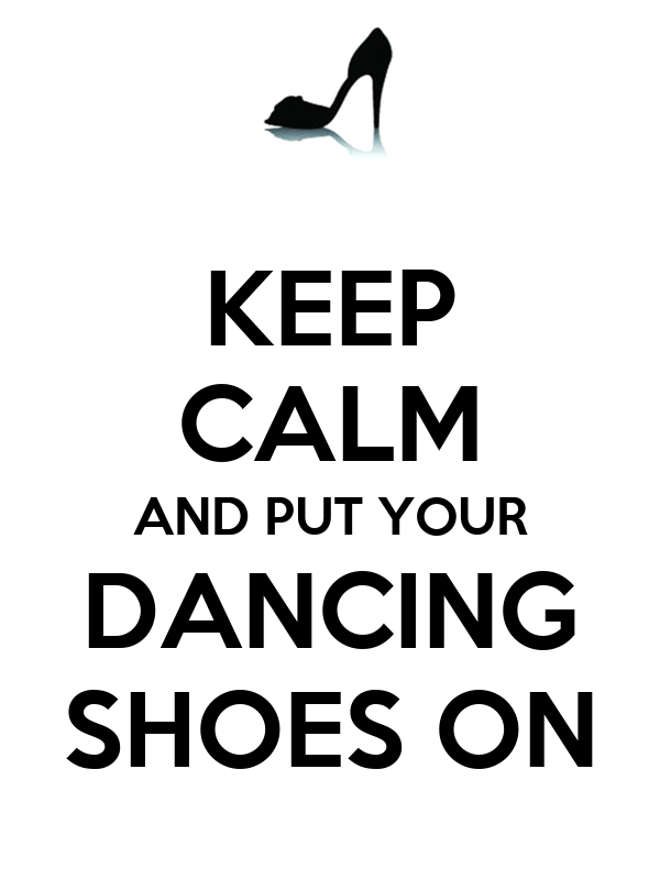 KEEP CALM AND PUT YOUR DANCING SHOES ON