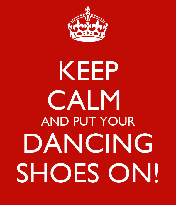 KEEP CALM  AND PUT YOUR DANCING SHOES ON!