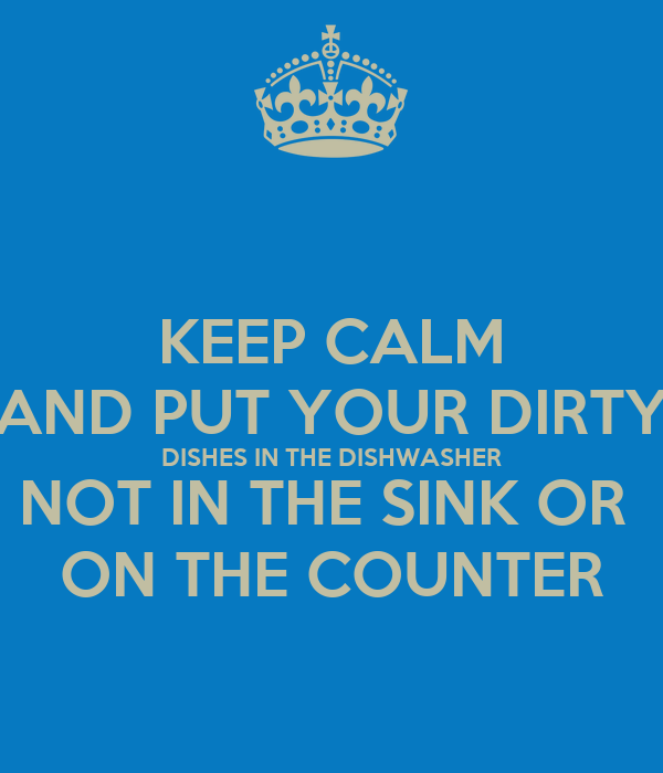 KEEP CALM AND PUT YOUR DIRTY DISHES IN THE DISHWASHER NOT ...