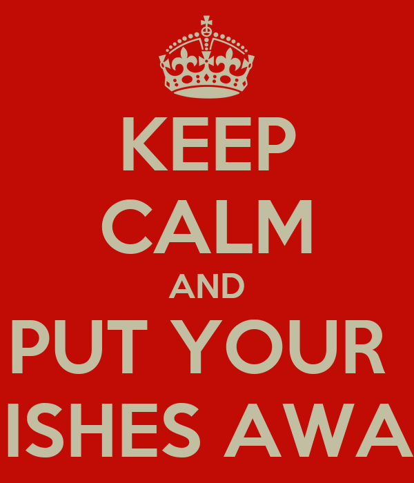 KEEP CALM AND PUT YOUR  DISHES AWAY