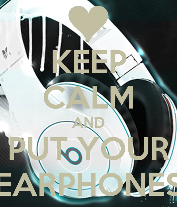 KEEP CALM AND PUT YOUR EARPHONES