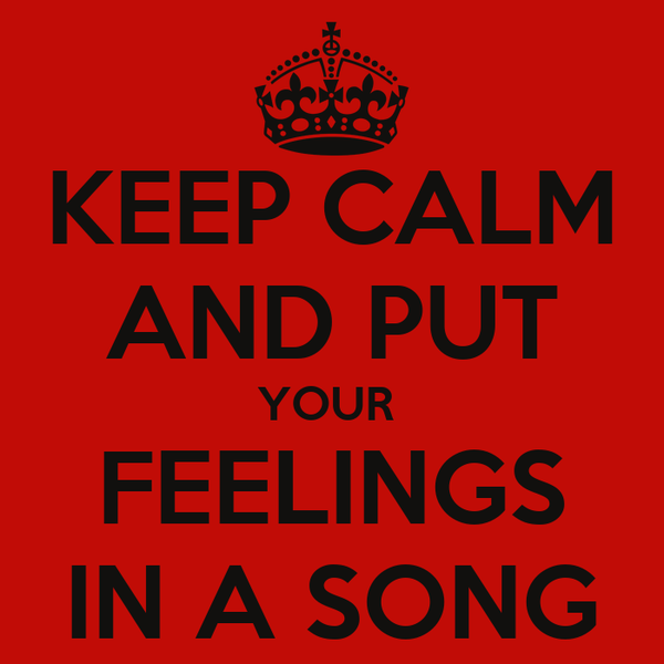 KEEP CALM AND PUT YOUR  FEELINGS IN A SONG