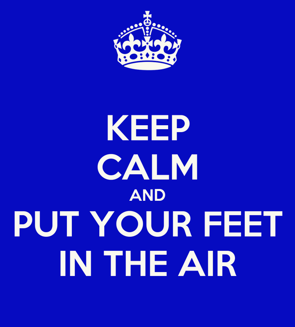 KEEP CALM AND PUT YOUR FEET IN THE AIR