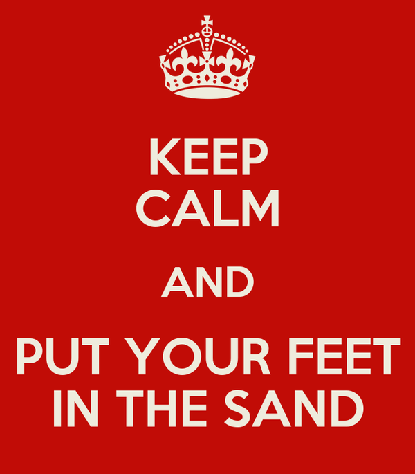KEEP CALM AND PUT YOUR FEET IN THE SAND