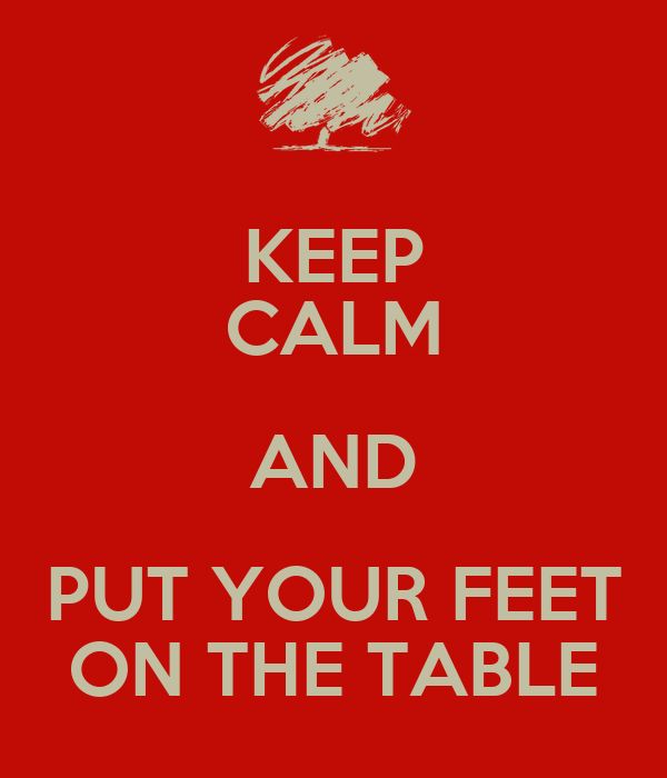 KEEP CALM AND PUT YOUR FEET ON THE TABLE
