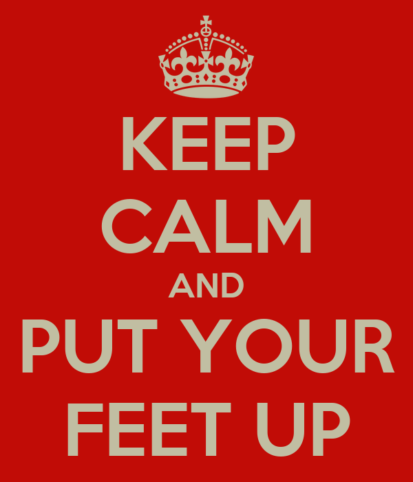 KEEP CALM AND PUT YOUR FEET UP