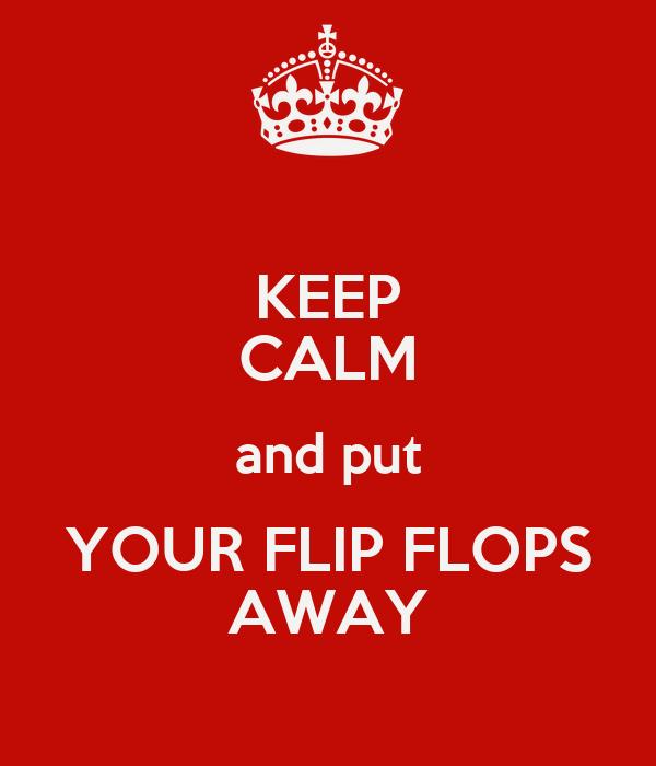 KEEP CALM and put YOUR FLIP FLOPS AWAY