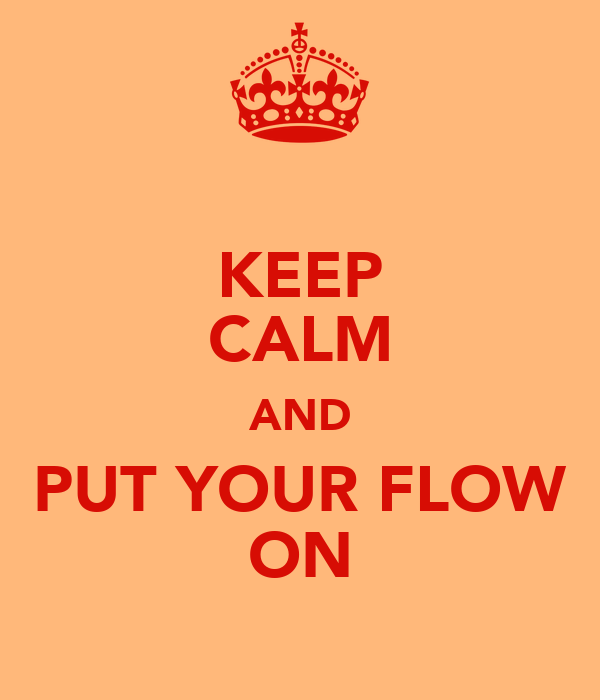 KEEP CALM AND PUT YOUR FLOW ON