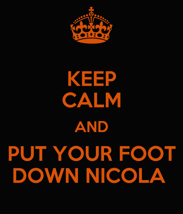 KEEP CALM AND PUT YOUR FOOT DOWN NICOLA