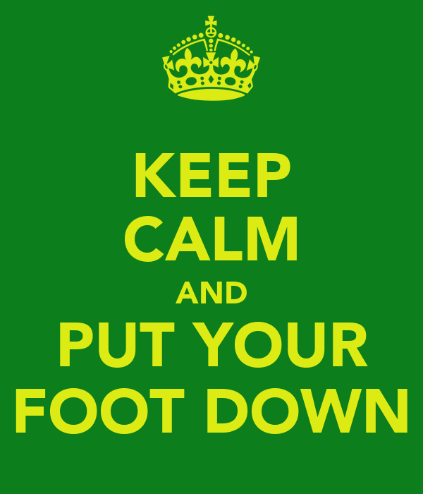KEEP CALM AND PUT YOUR FOOT DOWN
