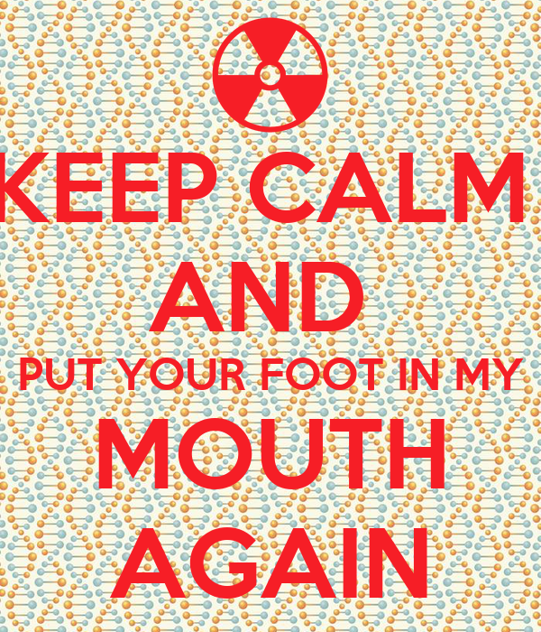 KEEP CALM  AND  PUT YOUR FOOT IN MY MOUTH AGAIN