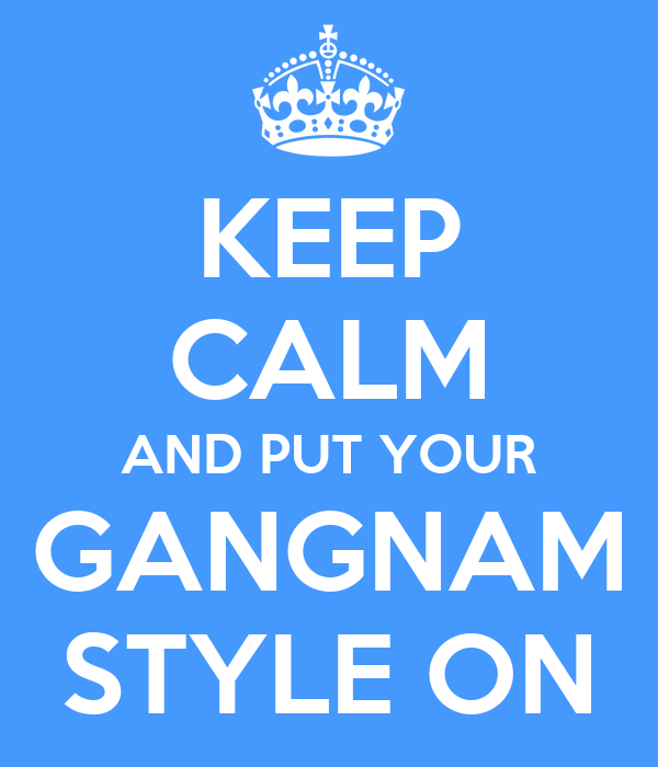 KEEP CALM AND PUT YOUR GANGNAM STYLE ON