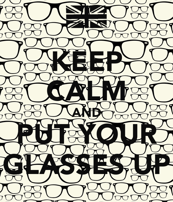 KEEP CALM AND PUT YOUR GLASSES UP